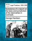 Substance of a Report on the Laws and Jurisdiction of the Stannaries in Cornwall. by George Harrison (Paperback / softback, 2010)