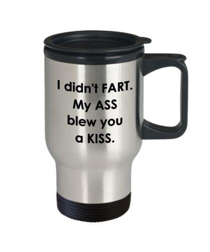 Funny Tea... My Ass Blew You a Kiss I Didn/'t Fart I Didn't Fart Travel Mug