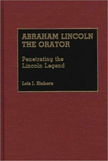 Abraham Lincoln The Orator: Penetrating The Lincoln Legend