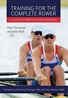 Training for the Complete Rower: A Guide to Improving Performance by Paul Thompson, Alex Wolf (Paperback, 2016)
