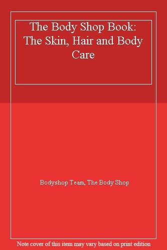 The Body Shop Book: The Skin, Hair and Body Care,Bodyshop Team, The Body Shop