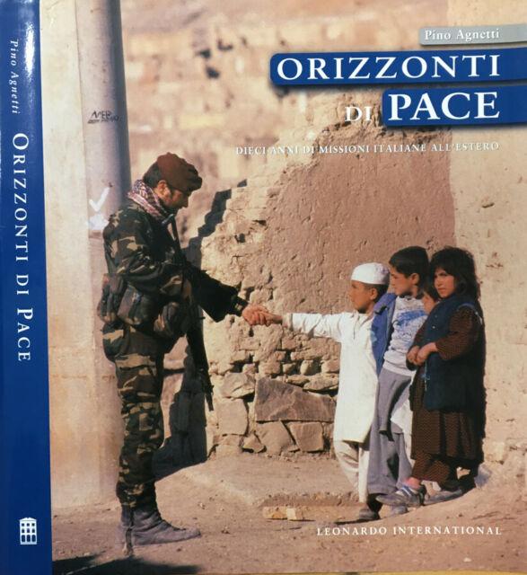 Orizzonti di pace. Dieci anni di missioni italiane all'estero. Pino Agnetti. 200