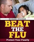 Beat the Flu: Protect Yourself and Your Family from Swine Flu, Bird Flu, Pandemic Flu and Seasonal Flu by Richard Stooker (Paperback / softback, 2014)