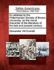 An Address to the Philermenian Society of Brown University, on the Moral Character of the Literature of the Last and Present Century. by Alexander Hill Everett (Paperback / softback, 2012)