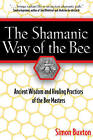 The Shamanic Way of the Bee: Ancient Wisdom and Healing Practices of the Bee Masters by Simon Buxton (Paperback, 2004)