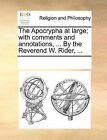 The Apocrypha at Large; With Comments and Annotations, ... by the Reverend W. Rider, ... by Multiple Contributors (Paperback / softback, 2010)