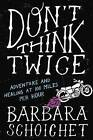 Don't Think Twice: Adventure and Healing at 100 Miles Per Hour by Barbara Schoichet (Paperback, 2016)