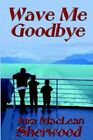 Wave Me Goodbye 9781591293248 by Jura MacLean Sherwood Paperback