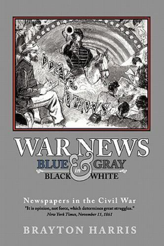 WAR NEWS: Blue and Gray in Black and White : Newspapers in the Civil War