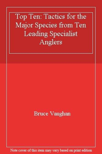 Top Ten: Tactics for the Major Species from Ten Leading Specialist Anglers By B