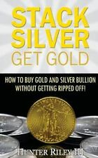 Stack Silver Get Gold : How to Buy Gold and Silver Bullion Without Getting...