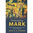 Embodying Mark: Fresh Ways to Read, Pray and Live the Gospel by Meda A. A. Stamper (Paperback, 2014)