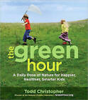 The Green Hour: A Daily Dose of Nature for Happier, Healthier, Smarter Kids by Christopher Todd (Paperback, 2010)