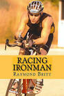 Racing Ironman: From Debut to Kona and Beyond by Raymond Britt (Paperback / softback)