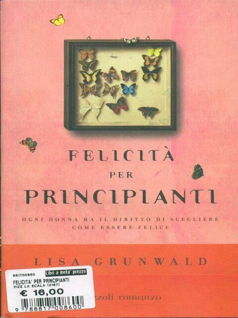 FELICITA' PER PRINCIPIANTI PRIMA EDIZIONE LISA GRUNWALD RIZZOLI 2005 LA SCALA