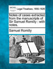 Notes of Cases Extracted from the Manuscripts of Sir Samuel Romilly: With Notes. by Samuel Romilly (Paperback / softback, 2010)
