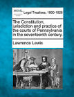 The Constitution, Jurisdiction and Practice of the Courts of Pennsylvania in the Seventeenth Century. by Lawrence Lewis (Paperback / softback, 2010)