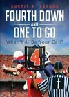 Fourth Down and One to Go: What Will Be Your Call? by Curtis R French (Paperback / softback, 2013)