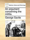 An Argument Concerning the Militia. by George Savile (Paperback / softback, 2010)