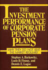 The Investment Performance of Corporate Pension Plans: Why They Do Not Beat the Market Regularly by Steven A. Berkowitz, Louis D. Finney, Dennis E. Logue (Hardback, 1988)