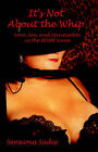 It's Not about the Whip: Love, Sex, and Spirituality in the Bdsm Scene by Sensuous Sadie (Paperback)