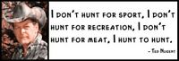 Wall Quote - Ted Nugent - I Don't Hunt For Sport, I Don't Hunt For Recreation. I