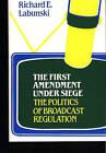 The First Amendment Under Siege: The Politics of Broadcast Regulation by Richard E. Labunski (Hardback, 1981)