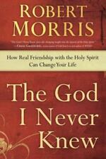 The God I Never Knew : How Real Friendship with the Holy Spirit Can Change Your Life by Robert Morris (2013, Paperback)