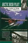 Arctic Bush Pilot: From Navy Combat to Flying Alaska's Northern Wilderness by James Anderson, Jim Rearden (Paperback)
