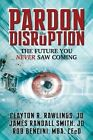 Pardon the Disruption: The Future You Never Saw Coming by Rob Bencini, Clayton R Rawlings, James Randall Smith (Paperback / softback, 2013)