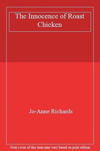 The Innocence of Roast Chicken By Jo-Anne Richards. 9780747255208
