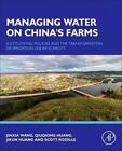 Managing Water on China's Farms: Institutions, Policies and the Transformation of Irrigation Under Scarcity by Qiuqiong Huang, Jinxia Wang, Jikun Huang, Scott Rozelle (Hardback, 2016)