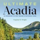 Ultimate Acadia: 50 Reasons to Visit Maine's National Park by Virginia Wright (Hardback, 2016)