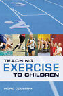 Teaching Exercise to Children: A Complete Guide to Theory and Practice by Morc Coulson (Paperback, 2010)