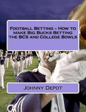 Football Betting - How to Make Big Bucks Betting the BCS and College Bowls by...