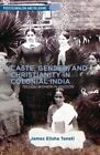 Caste, Gender and Christianity in Colonial India: Telugu Women in Mission by James Elisha Taneti (Hardback, 2013)