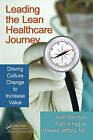 Leading the Lean Healthcare Journey: Driving Culture Change to Increase Value by Howard Jeffries, Pat Hagan, Joan Wellman (Paperback, 2010)