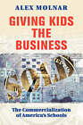 Giving Kids the Business: The Commercialization of America's Schools by Alex Molnar (Paperback, 2001)