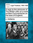 A Reply to the Strictures of the British Critic on a Work Entitled Commentaries on the Laws of England. by J Addams (Paperback / softback, 2010)