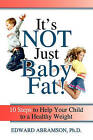 It's Not Just Baby Fat!: 10 Steps to Help Your Child to a Healthy Weight by Edward Abramson (Paperback / softback, 2011)