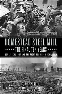 Homestead Steel Mill : The Final Ten Years: ocal e Fight for nion Democracy, ...