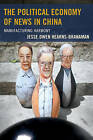 The Political Economy of News in China: Manufacturing Harmony by Jesse Owen Hearns-Branaman (Paperback, 2016)