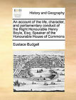 An Account of the Life, Character, and Parliamentary Conduct of the Right Honourable Henry Boyle, Esq; Speaker of the Honourable House of Commons by Eustace Budgell (Paperback / softback, 2010)