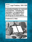 A Practical Treatise on Insolvent Corporations: Including the Liquidation, Re-Organization, Forfeiture, Dissolution, and Winding-Up of Corporations ... by Frederick S Wait (Paperback / softback, 2010)