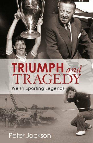Triumph and Tragedy: Welsh Sporting Legends By Peter Jackson. 9781845967765
