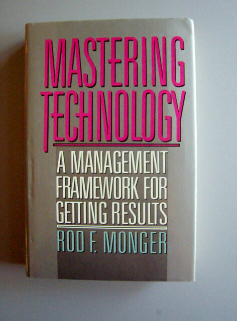 Mastering Technology: A Management Framework for Getting Results by Monger FIRST