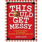 This Could Get Messy: A Guide to Eating, to Drinking, to Doing Both at the Same Time by James Wirth (Paperback, 2015)