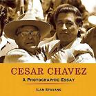 Cesar Chavez: A Photographic Essay by Lewis-Sebring Professor in Latin American and Latino Culture Ilan Stavans (Paperback / softback, 2010)