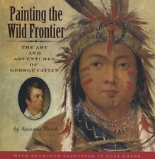 Painting the Wild Frontier : The Art and Adventures of George Catlin by Susanna Reich (2008, Reinforced)