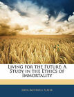 Living for the Future: A Study in the Ethics of Immortality by John Rothwell Slater (Paperback / softback, 2010)